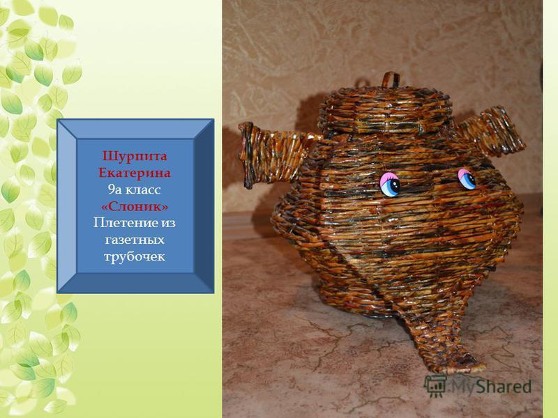 Шурпита Екатерина 9 а класс «Слоник» Плетение из газетных трубочек