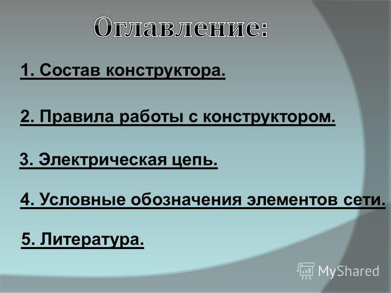 1. Состав конструктора. 3. Электрическая цепь. 5. Литература. 4. Условные обозначения элементов сети. 2. Правила работы с конструктором.
