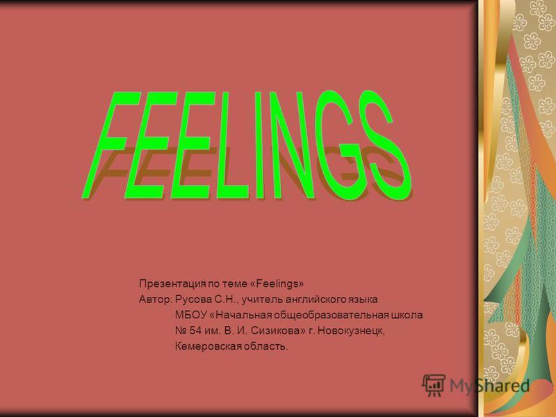 Презентация по теме «Feelings» Автор: Русова С.Н., учитель английского языка МБОУ «Начальная общеобразовательная школа 54 им. В. И. Сизикова» г. Новокузнецк, Кемеровская область.