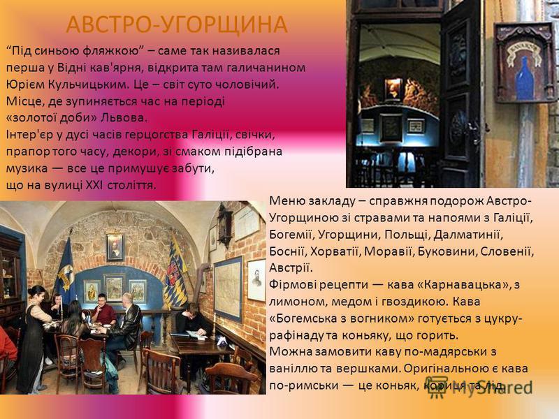 АВСТРО-УГОРЩИНА Під синьою фляжкою – саме так називалася перша у Відні кав'ярня, відкрита там галичанином Юрієм Кульчицьким. Це – світ суто чоловічий. Місце, де зупиняється час на періоді «золотої доби» Львова. Інтер'єр у дусі часів герцогства Галіці