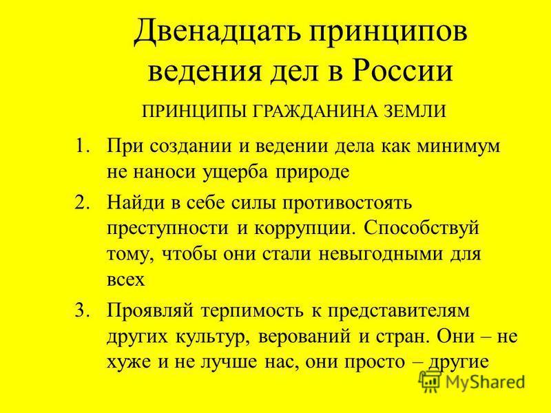 Двенадцать принципов ведения дел в России 1. При создании и ведении дела как минимум не наноси ущерба природе 2. Найди в себе силы противостоять преступности и коррупции. Способствуй тому, чтобы они стали невыгодными для всех 3. Проявляй терпимость к