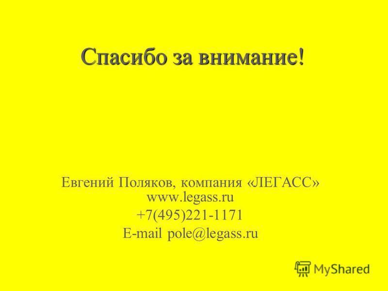 Спасибо за внимание! Евгений Поляков, компания «ЛЕГАСС» www.legass.ru +7(495)221-1171 E-mail pole@legass.ru