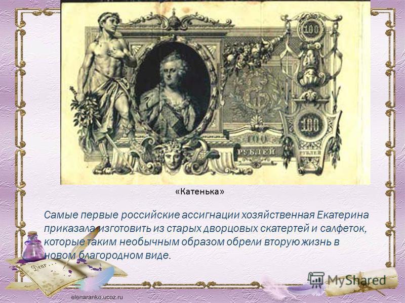 Самые первые российские ассигнации хозяйственная Екатерина приказала изготовить из старых дворцовых скатертей и салфеток, которые таким необычным образом обрели вторую жизнь в новом благородном виде. «Катенька»
