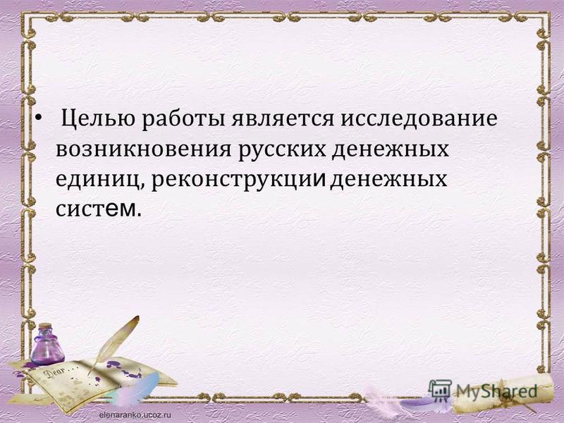 Целью работы является исследование возникновения русских денежных единиц, реконструкции и денежных систем.