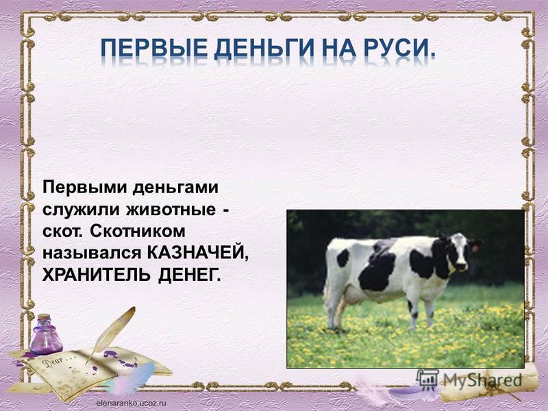 Первыми деньгами служили животные - скот. Скотником назывался КАЗНАЧЕЙ, ХРАНИТЕЛЬ ДЕНЕГ.