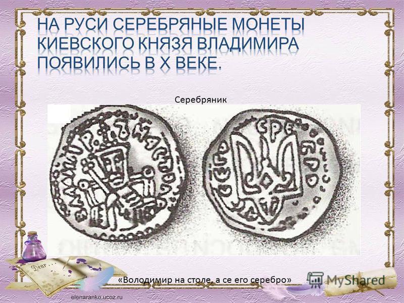 «Володимир на столе, а се его серебро» Серебряник