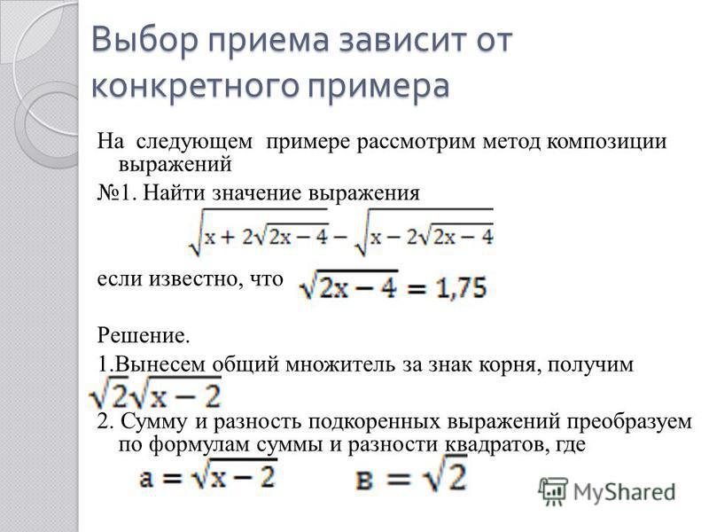 Выбор приема зависит от конкретного примера На следующем примере рассмотрим метод композиции выражений 1. Найти значение выражения если известно, что Решение. 1. Вынесем общий множитель за знак корня, получим 2. Сумму и разность подкоренных выражений