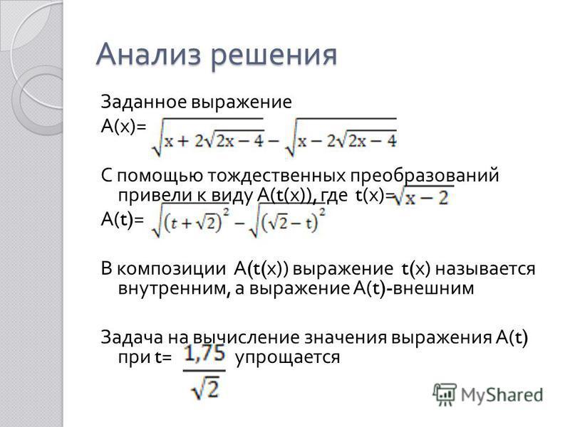 Анализ решения Заданное выражение А ( х )= С помощью тождественных преобразований привели к виду А (t( х )), где t( х )= А (t)= В композиции А (t( х )) выражение t( х ) называется внутренним, а выражение А (t)- внешним Задача на вычисление значения в