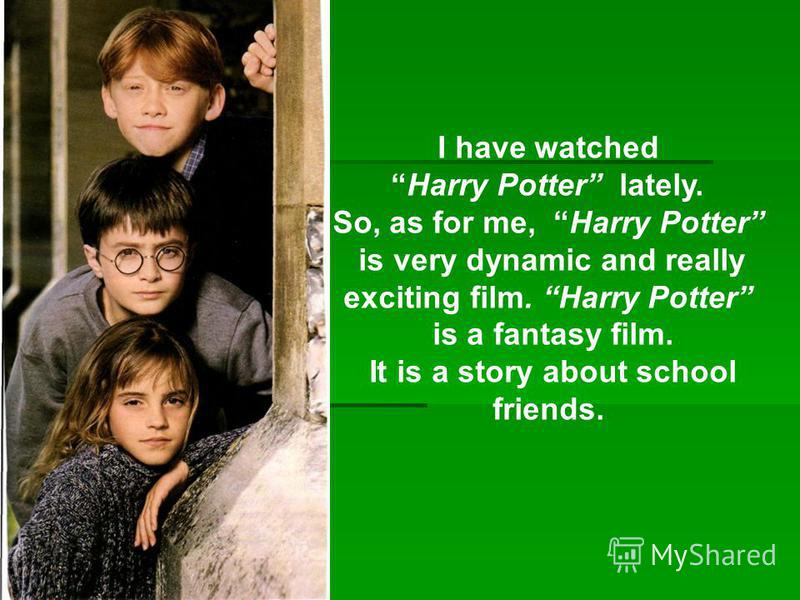 I have watched Harry Potter lately. So, as for me, Harry Potter is very dynamic and really exciting film. Harry Potter is a fantasy film. It is a story about school friends.