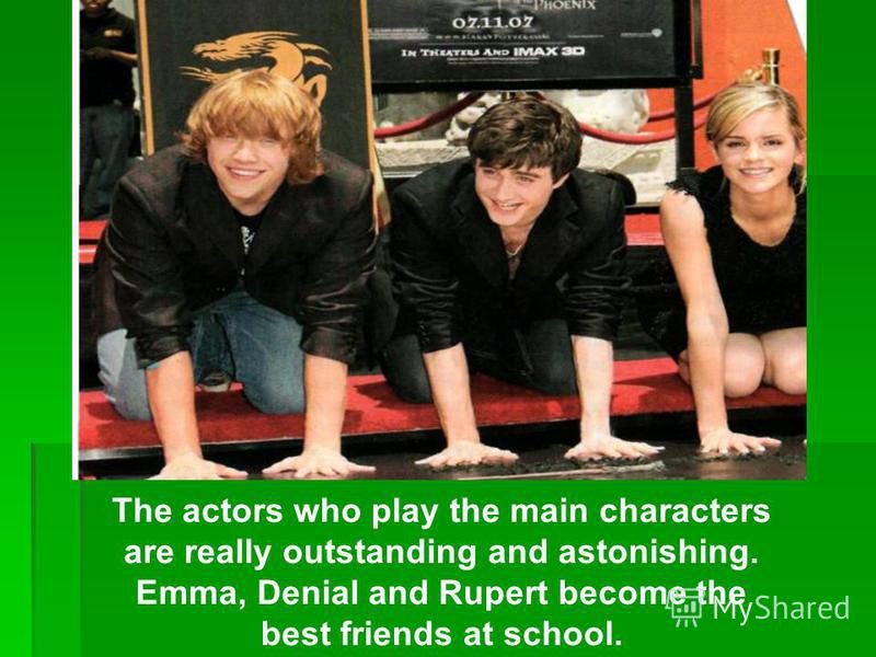 The actors who play the main characters are really outstanding and astonishing. Emma, Denial and Rupert become the best friends at school.