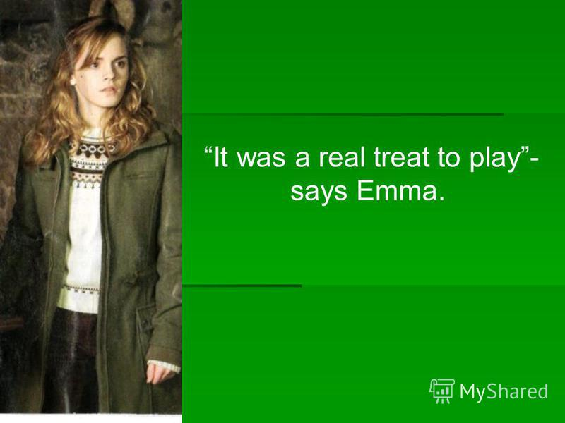 It was a real treat to play- says Emma.