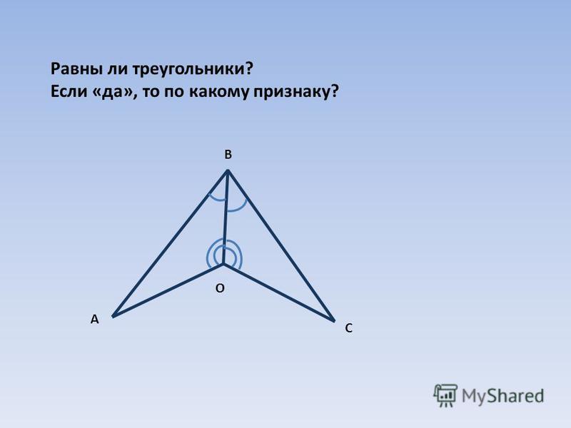 Равны ли треугольники? Если «да», то по какому признаку? А В С О