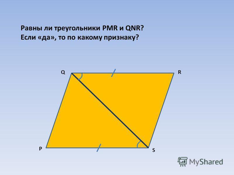 Равны ли треугольники PMR и QNR? Если «да», то по какому признаку? Р QR S