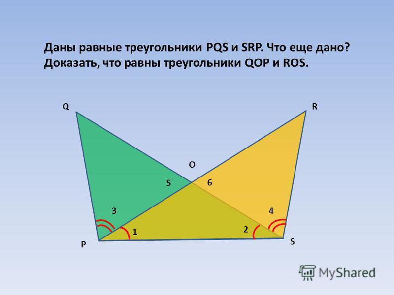Р QR S Даны равные треугольники PQS и SRP. Что еще дано? Доказать, что равны треугольники QOP и ROS. О 1 2 43 5 6