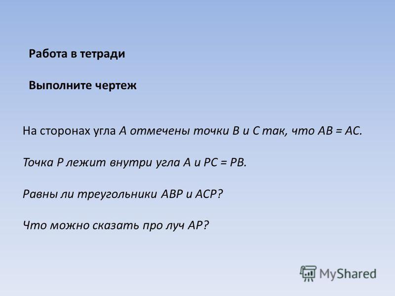 На сторонах угла А отмечены точки В и С так, что АВ = АС. Точка Р лежит внутри угла А и РС = РВ. Равны ли треугольники ABP и ACP? Что можно сказать про луч AP? Работа в тетради Выполните чертеж