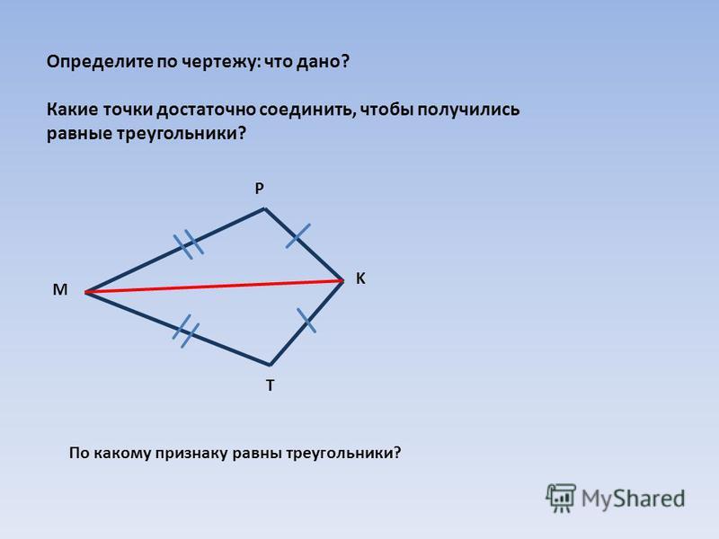Определите по чертежу: что дано? Какие точки достаточно соединить, чтобы получились равные треугольники? М P K T По какому признаку равны треугольники?