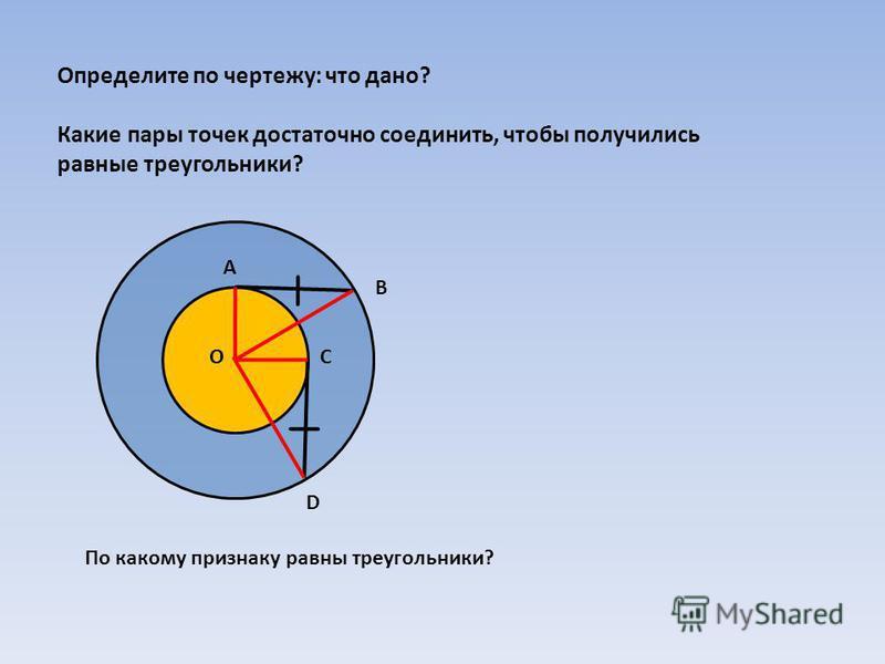 Определите по чертежу: что дано? Какие пары точек достаточно соединить, чтобы получились равные треугольники? По какому признаку равны треугольники? А В С D O