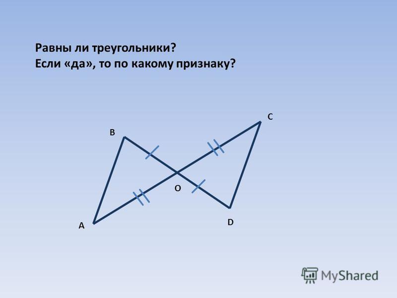 Равны ли треугольники? Если «да», то по какому признаку? А В С D О
