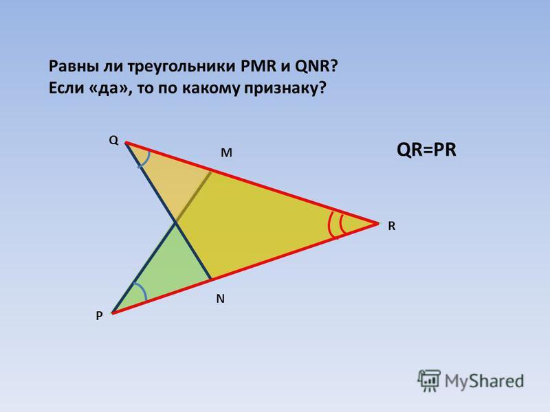 Равны ли треугольники PMR и QNR? Если «да», то по какому признаку? Р Q R N M QR=PR