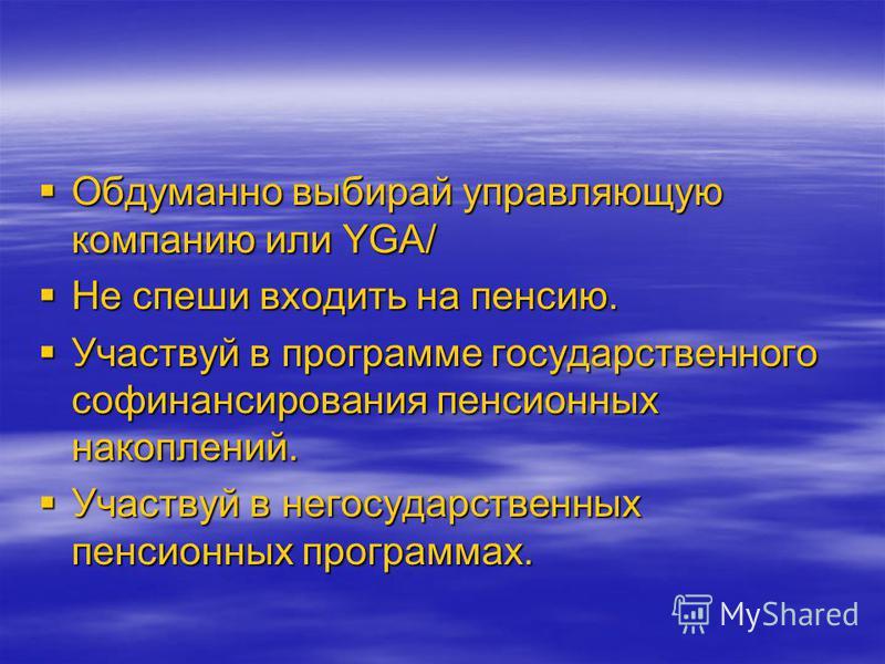 Обдуманно выбирай управляющую компанию или YGA/ Обдуманно выбирай управляющую компанию или YGA/ Не спеши входить на пенсию. Не спеши входить на пенсию. Участвуй в программе государственного софинансирования пенсионных накоплений. Участвуй в программе