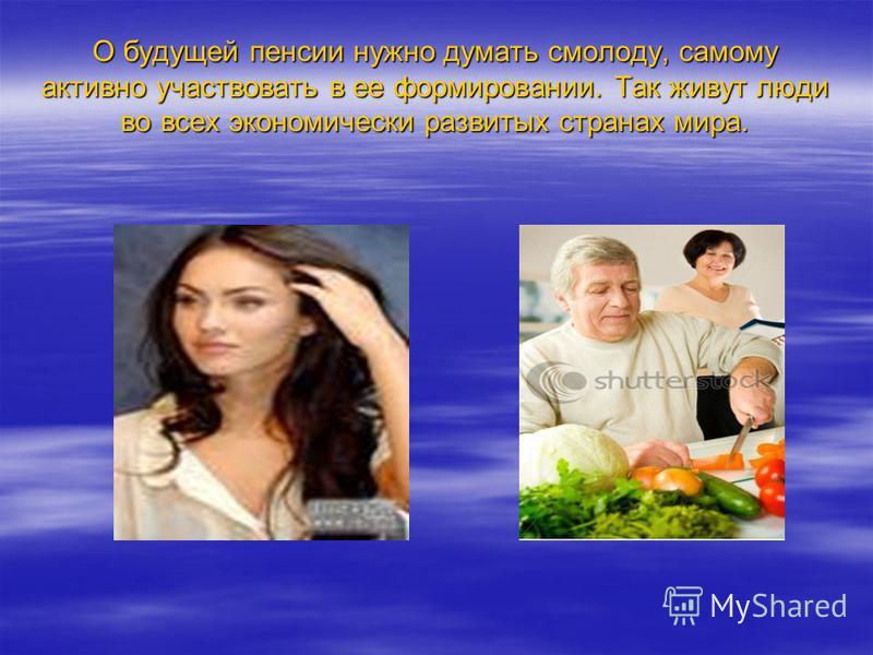 О будущей пенсии нужно думать смолоду, самому активно участвовать в ее формировании. Так живут люди во всех экономически развитых странах мира.