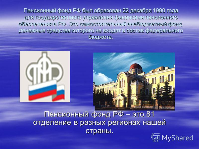 Пенсионный фонд РФ был образован 22 декабря 1990 года для государственного управления финансами пенсионного обеспечения в РФ. Это самостоятельный внебюджетный фонд, денежные средства которого не входят в состав федерального бюджета. Пенсионный фонд Р