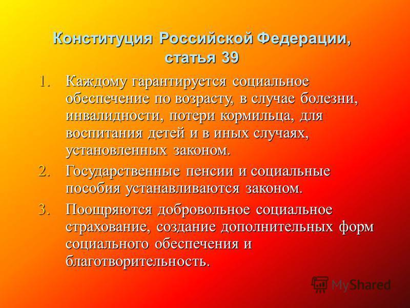 Конституция Российской Федерации, статья 39 1. Каждому гарантируется социальное обеспечение по возрасту, в случае болезни, инвалидности, потери кормильца, для воспитания детей и в иных случаях, установленных законом. 2. Государственные пенсии и социа