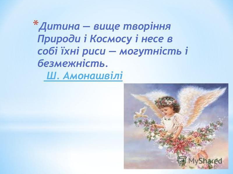 * Дитина вище творіння Природи і Космосу і несе в собі їхні риси могутність і безмежність. Ш. Амонашвілі