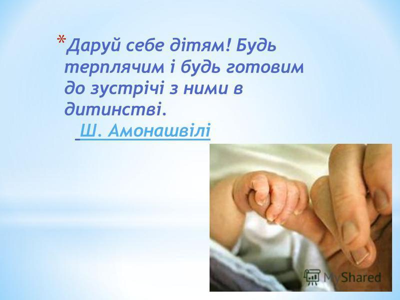 * Даруй себе дітям! Будь терплячим і будь готовим до зустрічі з ними в дитинстві. Ш. Амонашвілі