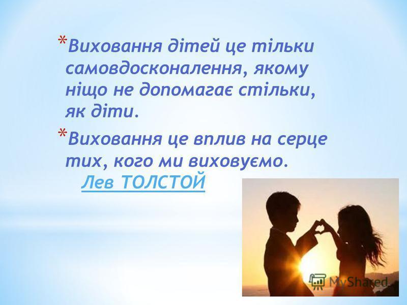 * Виховання дітей це тільки самовдосконалення, якому ніщо не допомагає стільки, як діти. * Виховання це вплив на серце тих, кого ми виховуємо. Лев ТОЛСТОЙ