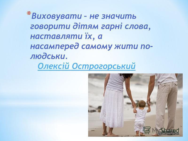 * Виховувати – не значить говорити дітям гарні слова, наставляти їх, а насамперед самому жити по- людськи. Олексій Острогорський