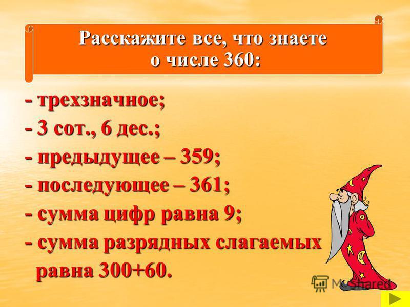 - трехзначное; - 3 сот., 6 дес.; - предыдущее – 359; - последующее – 361; - сумма цифр равна 9; - сумма разрядных слагаемых равна 300+60. равна 300+60. Расскажите все, что знаете о числе 360: