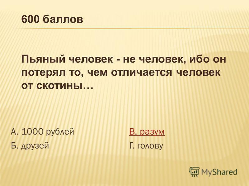 А. 1000 рублей Б. друзей В. разум Г. голову 600 баллов Пьяный человек - не человек, ибо он потерял то, чем отличается человек от скотины…