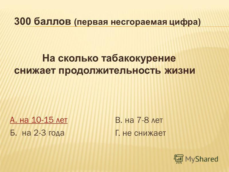А. на 10-15 лет Б. на 2-3 года В. на 7-8 лет Г. не снижает 300 баллов (первая несгораемая цифра) На сколько табакокурение снижает продолжительность жизни