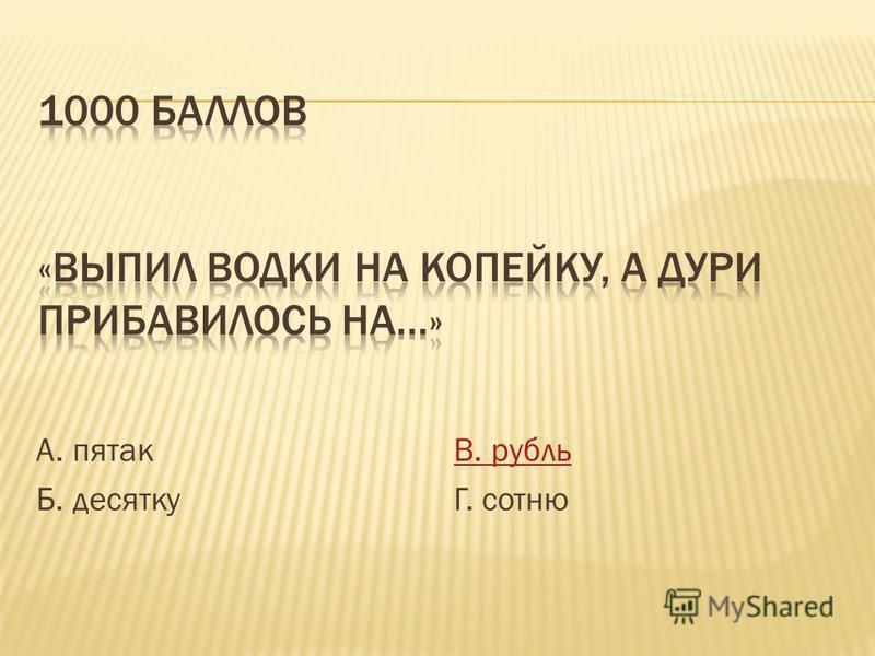 А. пятак Б. десятку В. рубль Г. сотню