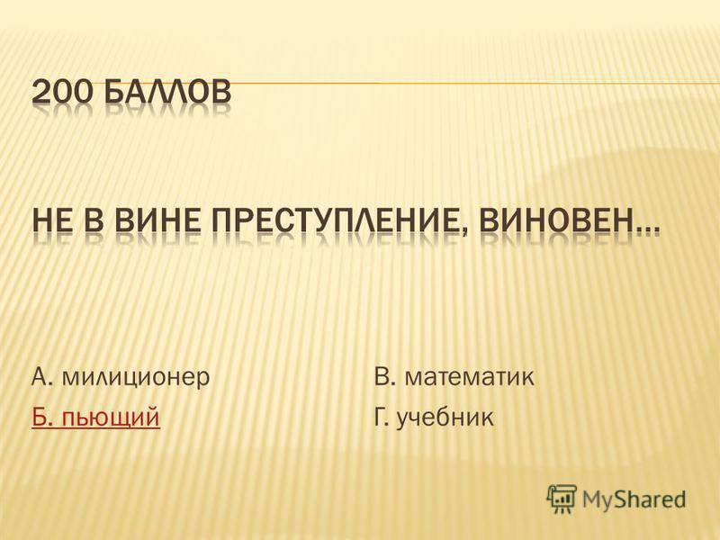 А. милиционер Б. пьющий В. математик Г. учебник