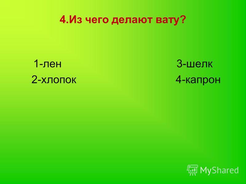 4. Из чего делают вату? 1-лен 3-шелк 2-хлопок 4-капрон