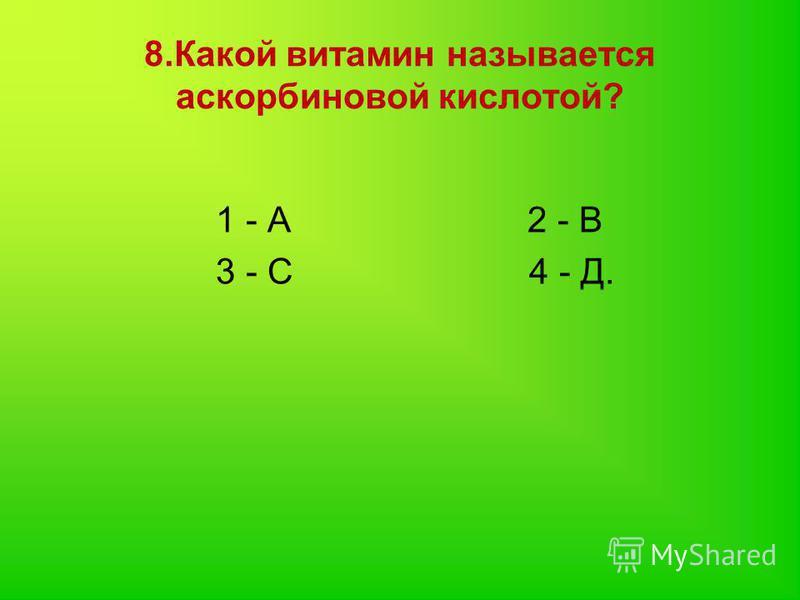 8. Какой витамин называется аскорбиновой кислотой? 1 - А 2 - В 3 - С 4 - Д.