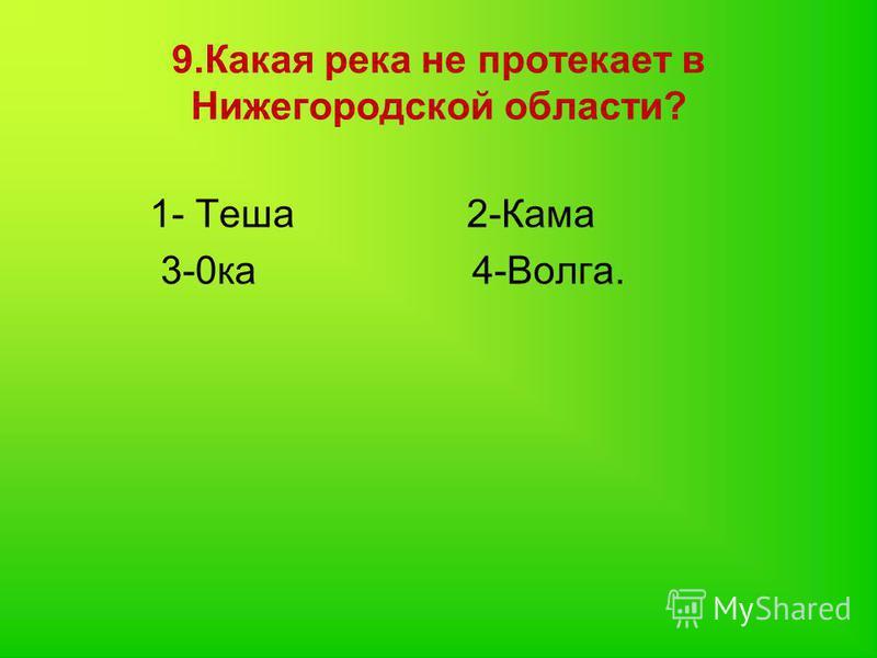 9. Какая река не протекает в Нижегородской области? 1- Теша 2-Кама 3-0 ка 4-Волга.