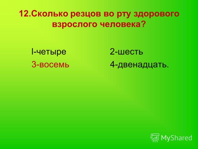 12. Сколько резцов во рту здорового взрослого человека? l-четыре 2-шесть 3-восемь 4-двенадцать.
