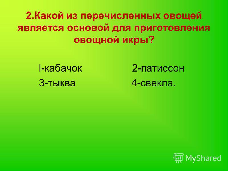 2. Какой из перечисленных овощей является основой для приготовления овощной икры? l-кабачок 2-патиссон 3-тыква 4-свекла.
