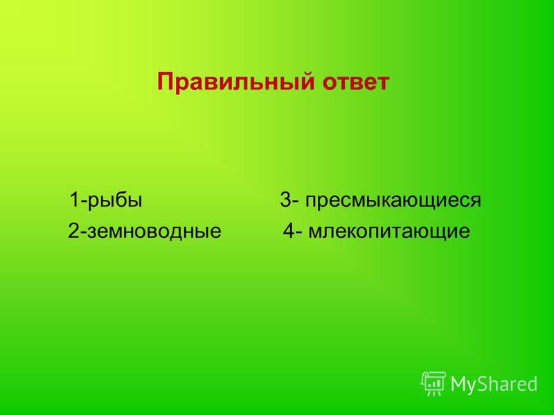 Правильный ответ 1-рыбы 3- пресмыкающиеся 2-земноводные 4- млекопитающие