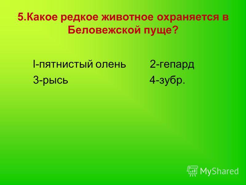 5. Какое редкое животное охраняется в Беловежской пуще? l-пятнистый олень 2-гепард 3-рысь 4-зубр.
