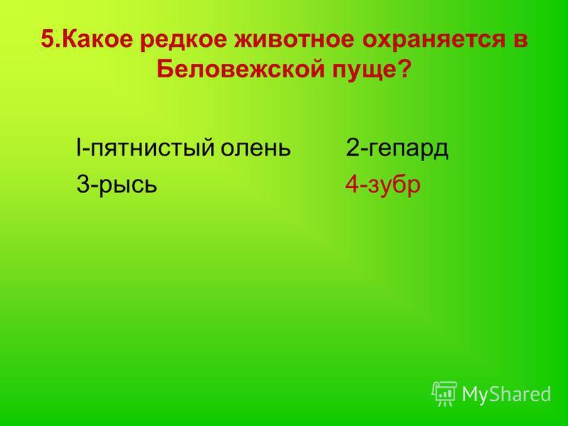 5. Какое редкое животное охраняется в Беловежской пуще? l-пятнистый олень 2-гепард 3-рысь 4-зубр