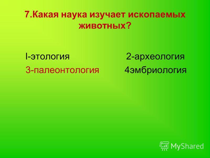 7. Какая наука изучает ископаемых животных? l-этология 2-археология 3-палеонтология 4эмбриология