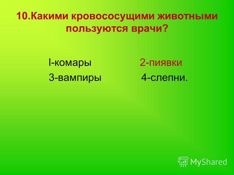 10. Какими кровососущими животными пользуются врачи? l-комары 2-пиявки 3-вампиры 4-слепни.