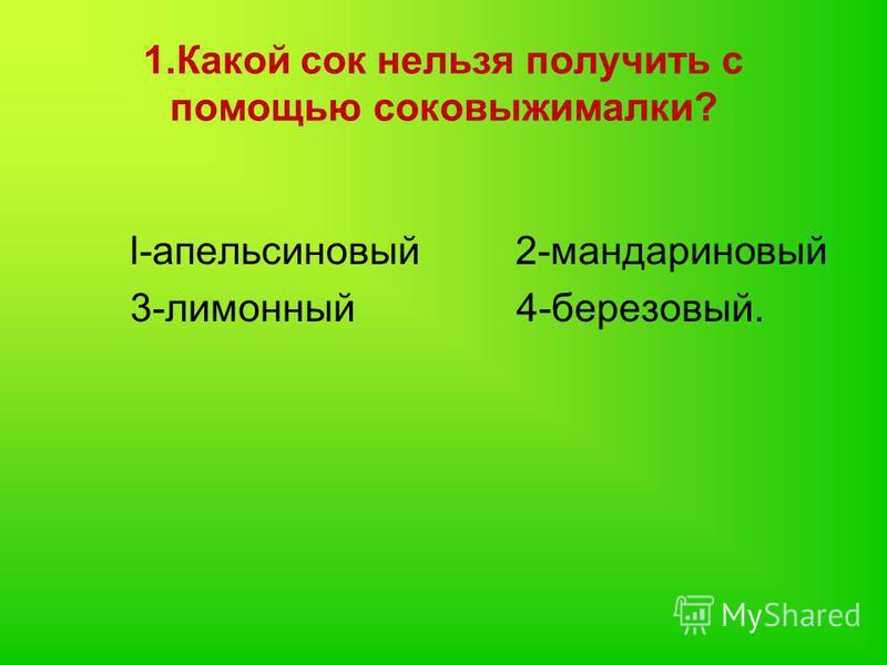 1. Какой сок нельзя получить с помощью соковыжималки? l-апельсиновый 2-мандариновый 3-лимонный 4-березовый.