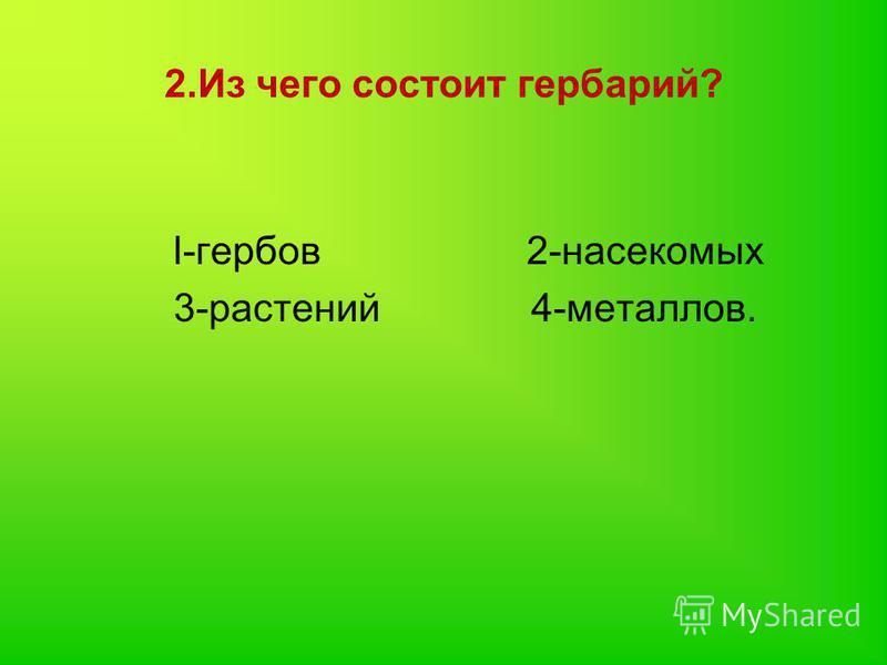 2. Из чего состоит гербарий? l-гербов 2-насекомых 3-растений 4-металлов.