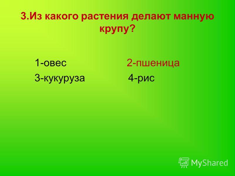 3. Из какого растения делают манную крупу? 1-овес 2-пшеница 3-кукуруза 4-рис