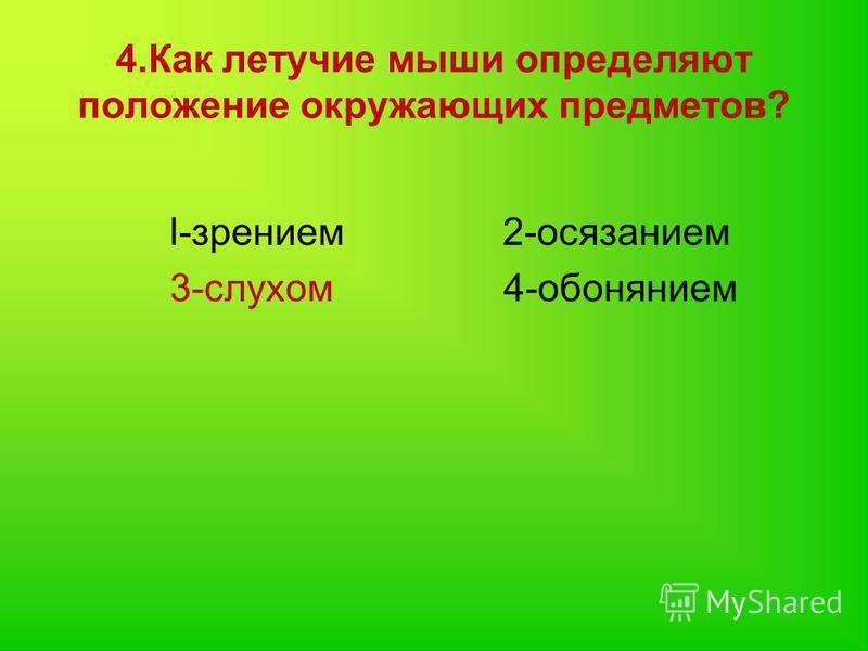 4. Как летучие мыши определяют положение окружающих предметов? l-зрением 2-осязанием 3-слухом 4-обонянием
